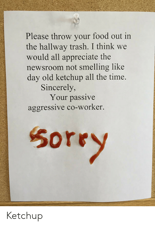 Food, Trash, and Appreciate: Please throw your food out in  the hallway trash. I think we  would all appreciate the  newsroom not smelling like  day old ketchup all the time.  Sincerely,  Your passive  aggressive co-worker.  50rry Ketchup