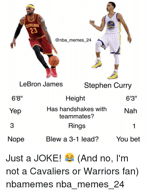 """LeBron James, Nba, and Stephen: PLENELAND  ARRI  @nba memes 24  LeBron James  Stephen Curry  6'8""""  613""""  Height  Has handshakes with  Nah  Yep  teammates?  Rings  Nope  Blew a 3-1 lead?  You bet Just a JOKE! 😂 (And no, I'm not a Cavaliers or Warriors fan) nbamemes nba_memes_24"""