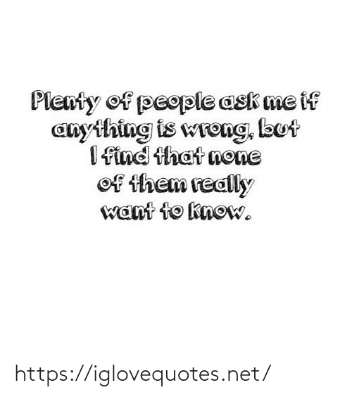 ask: Plenty of people ask me if  anything is wreng, but  I find that none  of them really  want to know. https://iglovequotes.net/