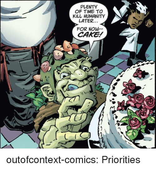 Tumblr, Blog, and Cake: PLENTY  OF TIME TO  KILL HUMANITY  LATER..  FOR NOw-  CAKE! outofcontext-comics:  Priorities