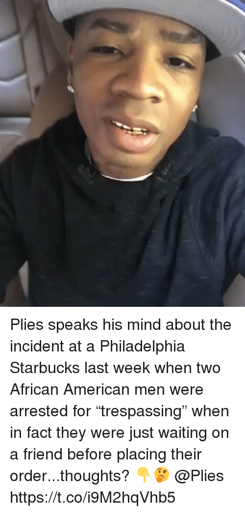 "Plies, Starbucks, and American: Plies speaks his mind about the incident at a Philadelphia Starbucks last week when two African American men were arrested for ""trespassing"" when in fact they were just waiting on a friend before placing their order...thoughts? 👇🤔 @Plies https://t.co/i9M2hqVhb5"