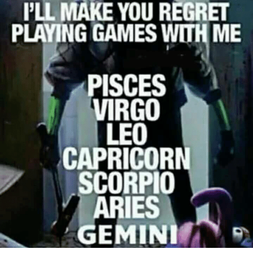 Regret, Aries, and Capricorn: PLL MAKE YOU REGRET  PLAYING GAMES WITH ME  PISCES  VIRGO  LEO  CAPRICORN  SCORPIO  ARIES  GEMINI