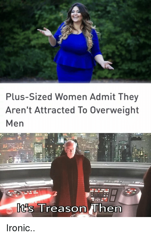 Ironic, Women, and They: Plus-Sized Women Admit They  Aren't Attracted To Overweight  Men  Iits Ireason he Ironic..