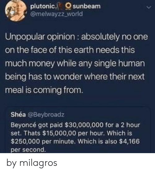 Beyonce, Money, and Earth: plutonic, sunbeam  @melwayzz_world  Unpopular opinion : absolutely no one  on the face of this earth needs this  much money while any single human  being has to wonder where their next  meal is coming from.  Shéa @Beybroadz  Beyoncé got paid $30,000,000 for a 2 hour  set. Thats $15,000,00 per hour. Which is  $250,000 per minute. Which is also $4,166  per second. by milagros