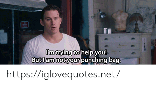 Help, Net, and You: Pm trying to help you!  Butlam not your punching bag, https://iglovequotes.net/