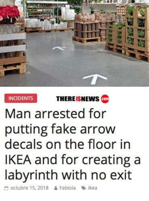 Dank, Fake, and Ikea: PMII  THEREISNEWs co  INCIDENTS  Man arrested for  putting fake arrow  decals on the floor in  IKEA and for creating a  labvrinth with no exit  octubre 15, 2018  Fabiola  %> ikea