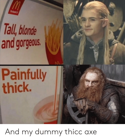 thicc: Pmlovi  Tall, blonde  and gorgeous.  Painfully  thick. And my dummy thicc axe