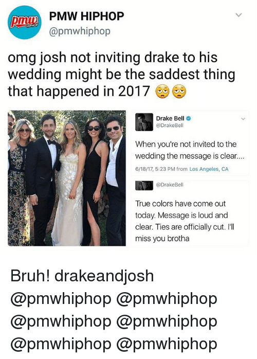 Bruh, Drake, and Drake Bell: PMW HIPHOP  @pmw hiphop  omg josh not inviting drake to his  wedding might be the saddest thing  that happened in 2017  Drake Bel  Drake Bell  invited to the  wedding the message is clear  6/18/17, 5:23 PM from Los Angeles, CA  @Drake Bell  True colors have come out  today. Message is loud and  clear. Ties are officially cut. I'll  miss you brotha Bruh! drakeandjosh @pmwhiphop @pmwhiphop @pmwhiphop @pmwhiphop @pmwhiphop @pmwhiphop