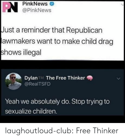 Children, Club, and Tumblr: PN  PinkNews  @PinkNews  Just a reminder that Republican  awmakers want to make child drag  shows illegal  Dylan TM The Free Thinker  @RealTSFD  Yeah we absolutely do. Stop trying to  sexualize children. laughoutloud-club:  Free Thinker