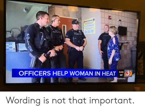 Police, Reddit, and Heat: PO K  POLICE W-  3  OFFICERS HELP WOMAN IN HEAT  9:40  99  #azfamily  POLIOE Wording is not that important.