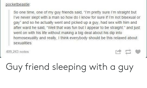 """Sexualities: pocketbeastie  So one time, one of my guy friends said, """"I'm pretty sure I'm straight but  I've never slept with a man so how do I know for sure if I'm not bisexual or  gay"""" and so he actually went and picked up a guy, had sex with him and  after ward he said, """"Well that was fun but I appear to be straight. and just  went on with his life without making a big deal about his dip into  homosexuality and really, I think everybody should be this relaxed about  sexualities  409,243 notes Guy friend sleeping with a guy"""