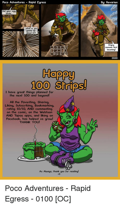 Anaconda, Facebook, and Thank You: Poco Adventures  Rapid Egress  By: Revarien  Got your egg,  birdie..  ..whal're you  gonna do  about it?!  Angry  momma bird  incoming!  0100  Happy  100 Strips!  I have great things planned for  the next 100 and beyond!  All the Favoriting, Sharing,  Liking, Subscribing, Bookmarking,  rating 10/10, AND commenting  on the comic, on the Webtoon  AND Tapas apps, and liking on  Facebook, has helped us grow!  THANK YOU!  As Always, thank you for reading!  <3