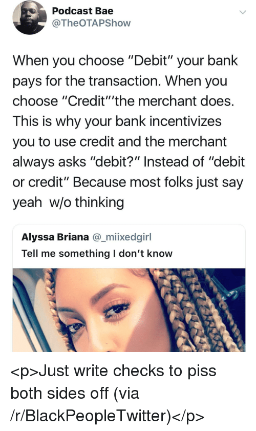 "Bae, Blackpeopletwitter, and Yeah: Podcast Bae  @TheOTAPShovw  When you choose ""Debit"" your bank  pays for the transaction. When you  choose ""Credit""'the merchant does  This is why your bank incentivizes  you to use credit and the merchant  always asks ""debit?"" Instead of ""debit  or credit"" Because most folks just say  yeah w/o thinking  Alyssa Briana @_miixedginl  Tell me something l don't know <p>Just write checks to piss both sides off (via /r/BlackPeopleTwitter)</p>"