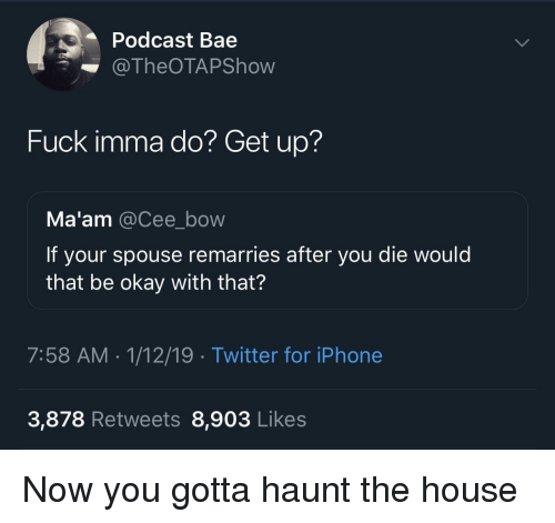 Bae, Iphone, and Twitter: Podcast Bae  @TheOTAPShow  Fuck imma do? Get up?  Ma'am @Cee_bow  If your spouse remarries after you die would  that be okay with that?  7:58 AM-1/12/19 Twitter for iPhone  3,878 Retweets 8,903 Likes Now you gotta haunt the house