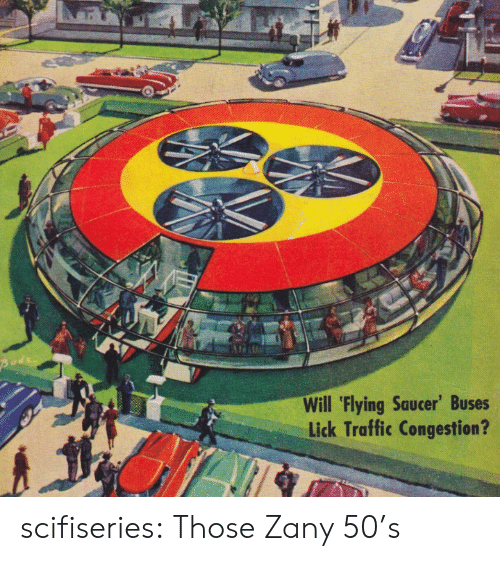 Traffic, Tumblr, and Blog: Pode  Will 'Flying Saucer' Buses  Lick Traffic Congestion? scifiseries:  Those Zany 50's