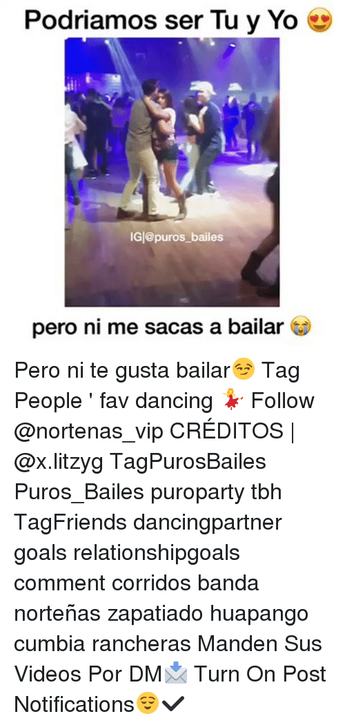 Dancing, Goals, and Memes: Podriamos ser Tu y Yo e  iGl@puros bailes  pero ni me sacas a bailar C Pero ni te gusta bailar😏 Tag People ' fav dancing 💃 Follow @nortenas_vip CRÉDITOS | @x.litzyg TagPurosBailes Puros_Bailes puroparty tbh TagFriends dancingpartner goals relationshipgoals comment corridos banda norteñas zapatiado huapango cumbia rancheras Manden Sus Videos Por DM📩 Turn On Post Notifications😌✔