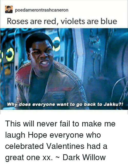 Why Doe: Poedamerontrashoeaneron  Roses are red, violets are blue  Why does everyone want to go back to Jakku?! This will never fail to make me laugh Hope everyone who celebrated Valentines had a great one xx. ~ Dark Willow