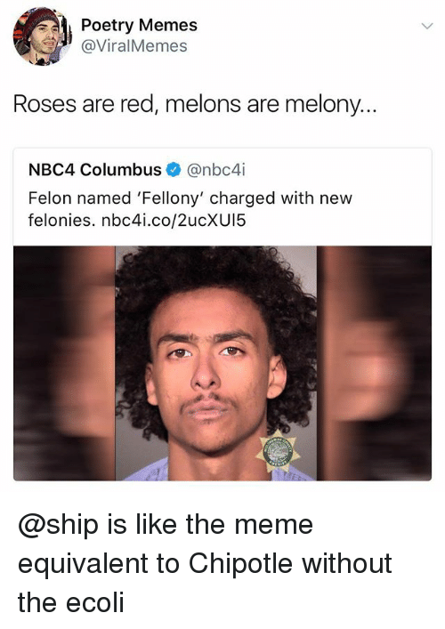 Columbusing: Poetry Memes  @ViralMemes  Roses are red, melons are melony...  NBC4 Columbus@nbc4i  Felon named 'Fellony' charged with new  felonies. nbc4i.co/2ucXU15 @ship is like the meme equivalent to Chipotle without the ecoli