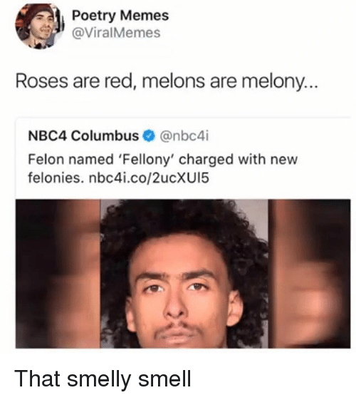Columbusing: Poetry Memes  @ViralMemes  Roses are red, melons are melony.  NBC4 Columbus@nbc4i  Felon named 'Fellony' charged with new  felonies. nbc4i.co/2ucXUI5 That smelly smell