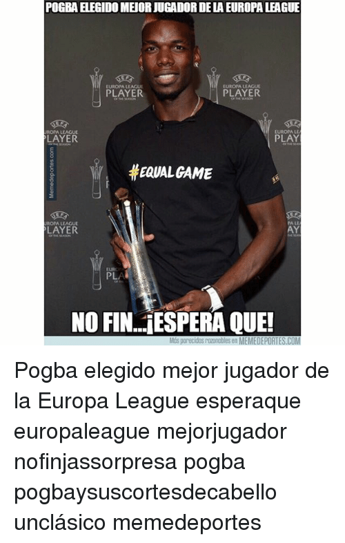 Memes, Euro, and Game: POGBA ELEGIDO MEJOR JUCADOR DE LA EUROPA LEAGU  EUROPA LEAGUE  EUROPA LEAGUE  PLAYER  PLAYER  EUROPA LE  UROPA LEAGUE  LAYER  PLAY  EQUAL GAME  PA LE  ROPA LEAGU  LAYER  AY  EURO  NO FIN... ESPERA QUE!  Más porecidos rozonobles en MEMEDEPORTES.COM Pogba elegido mejor jugador de la Europa League esperaque europaleague mejorjugador nofinjassorpresa pogba pogbaysuscortesdecabello unclásico memedeportes