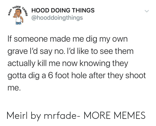 grave: poiNG  HOOD DOING THINGS  @hooddoingthings  If someone made me dig my own  grave l'd say no. l'd like to see them  actually kill me now knowing they  gotta dig a 6 foot hole after they shoot  me.  THINOS Meirl by mrfade- MORE MEMES