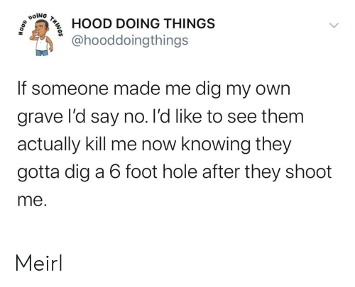 MeIRL, Hood, and Dig: poiNG  HOOD DOING THINGS  @hooddoingthings  If someone made me dig my own  grave l'd say no. l'd like to see them  actually kill me now knowing they  gotta dig a 6 foot hole after they shoot  me.  THINOS Meirl
