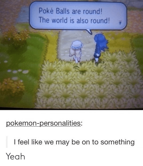 Pokemon, Tumblr, and Yeah: Poké Balls are round!  The world is also round!  pokemon-personalities:  I feel like we may be on to something Yeah