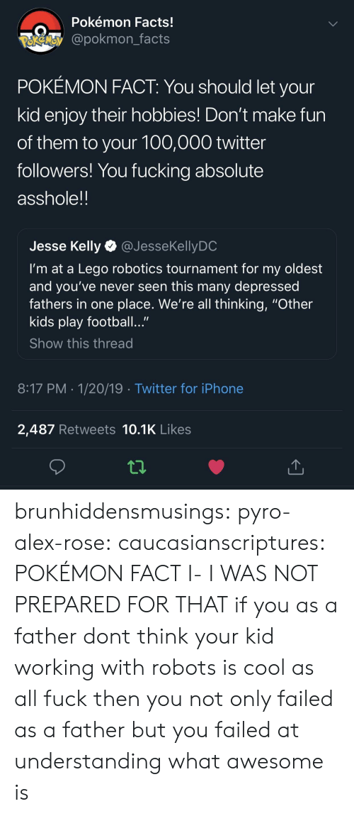 "Kelly: Pokémon Facts!  @pokmon facts  POKÉMON FACT: You should let your  kid enjoy their hobbies! Don't make fun  of them to your 100,000 twitter  followers! You fucking absolute  asshole!!  Jesse Kelly @JesseKellyDC  I'm at a Lego robotics tournament for my oldest  and you've never seen this many depressed  fathers in one place. We're all thinking, ""Other  kids play football...""  Show this thread  8:17 PM -1/20/19 Twitter for iPhone  2,487 Retweets 10.1K Likes brunhiddensmusings:  pyro-alex-rose:  caucasianscriptures: POKÉMON FACT  I- I WAS NOT PREPARED FOR THAT  if you as a father dont think your kid working with robots is cool as all fuck then you not only failed as a father but you failed at understanding what awesome is"