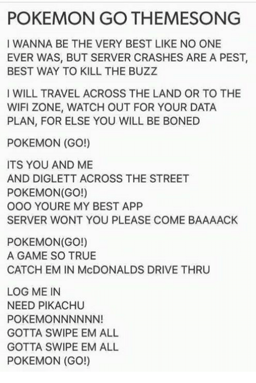 all pokemon: POKEMON GO THEMESONG  I WANNA BE THE VERY BEST LIKE NO ONE  EVER WAS, BUT SERVER CRASHES ARE A PEST,  BEST WAY TO KILL THE BUZZ  I WILL TRAVEL ACROSS THE LAND OR TO THE  WIFI ZONE, WATCH OUT FOR YOUR DATA  PLAN, FOR ELSE YOU WILL BE BONED  POKEMON (GO!)  ITS YOU AND ME  AND DIGLETT ACROSS THE STREET  POKEMON(GO!)  OOO YOURE MY BEST APP  SERVER WONT YOU PLEASE COME BAAAACK  POKEMON(GO!)  A GAME SO TRUE  CATCH EM IN McDONALDS DRIVE THRU  LOG ME IN  NEED PIKACHU  POKEMONNNNNN!  GOTTA SWIPE EM ALL  GOTTA SWIPE EM ALL  POKEMON (GO!)