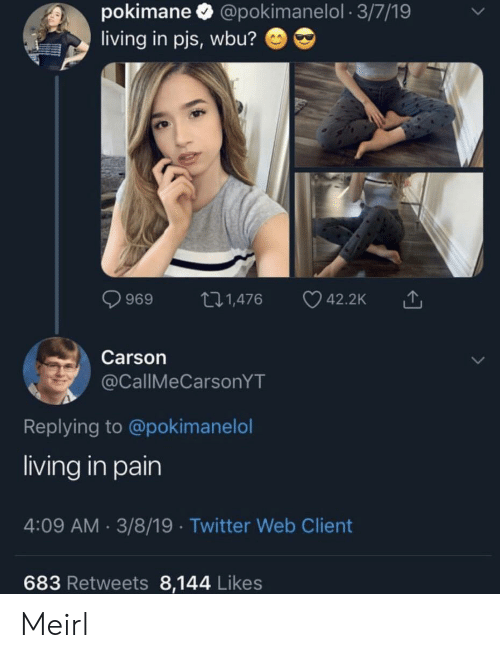 Twitter, Living, and Pain: pokimane @pokimanelol 3/7/19  living in pjs, wbu?  t.1,476  42.2K  969  Carson  @CallMeCarsonYT  Replying to @pokimanelol  living in pain  4:09 AM 3/8/19 Twitter Web Client  683 Retweets 8,144 Likes Meirl
