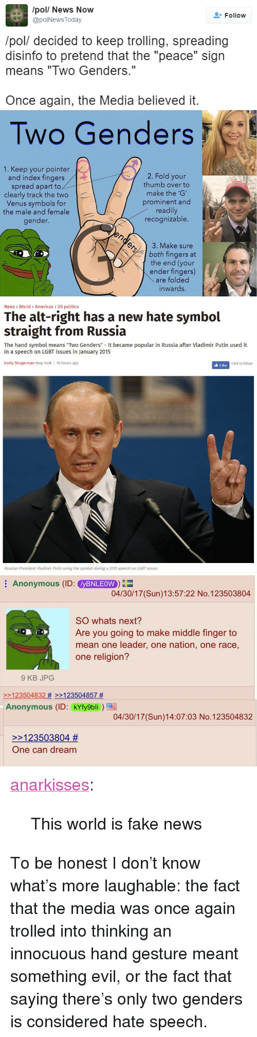 "Hate Symbol: /pol/ News Now  @polNews Today  Follow  /pol/ decided to keep trolling, spreading  disinfo to pretend that the ""peace"" sign  means ""Two Genders.""  Once again, the Media believed it.   Two Genders  1. Keep your pointer  and index fingers  spread apart to  clearly track the two  Venus symbols for  the male and female  gender.  2. Fold your  thumb over to  make the 'G'  prominent and  readily  recognizable.  T AGA  3. Make sure  both fingers at  the end (your  ender fingers)  are folded  inwards.   News World> Americas US politics  The alt-right has a new hate symbol  straight from Russia  The hand symbol means ""Two Genders"" It became popular in Russia after Vladimir Putin used it  in a speech on LGBT issues in January 2015  Emily Shugerman New York 10 hours ago  Click to follow  Russian President Viadimir Putin using the symbol during a 2015 speech on LGBT issues   Anonymous (ID: yBNLEOW  04/30/17 (Sun)13:57:22 No.123503804  SO whats next?  Are you going to make middle finger to  mean one leader, one nation, one race,  one religion?  9 KB JPOG  2123504832 # >>123504857 #  Anonymous (ID: kYfy9bli  04/30/17 (Sun)14:07:03 No.123504832  >>123503804 #  One can dream <p><a href=""https://anarkisses.tumblr.com/post/160191763797/this-world-is-fake-news"" class=""tumblr_blog"">anarkisses</a>:</p>  <blockquote><p>This world is fake news</p></blockquote>  <p>To be honest I don&rsquo;t know what&rsquo;s more laughable: the fact that the media was once again trolled into thinking an innocuous hand gesture meant something evil, or the fact that saying there&rsquo;s only two genders is considered hate speech.</p>"
