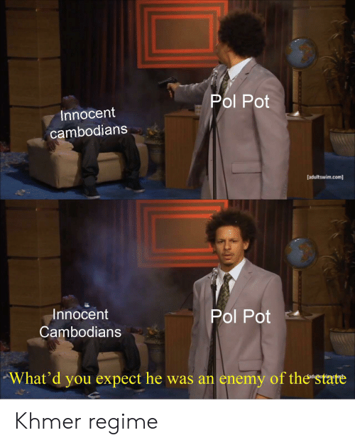 Pol Pot: Pol Pot  Innocent  cambodians  [adultswim.com  Innocent  Pol Pot  Cambodians  What'd you expect he was an enemy of the state Khmer regime