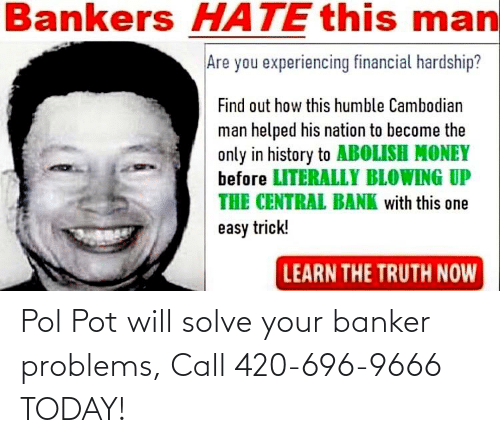 Pol Pot: Pol Pot will solve your banker problems, Call 420-696-9666 TODAY!