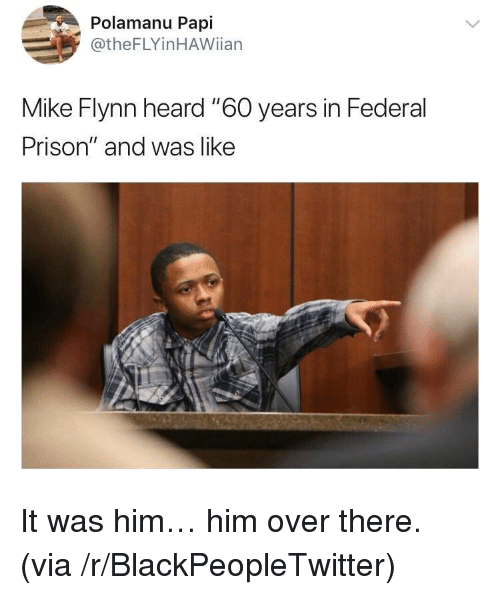 """Blackpeopletwitter, Prison, and Him: Polamanu Papi  @theFLYinHAWiian  Mike Flynn heard """"60 years in Federal  Prison"""" and was like <p>It was him&hellip; him over there. (via /r/BlackPeopleTwitter)</p>"""