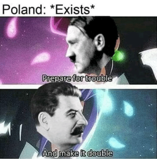 Poland, Make, and Double: Poland: *Exists*  Prepare for trouble  And make it double