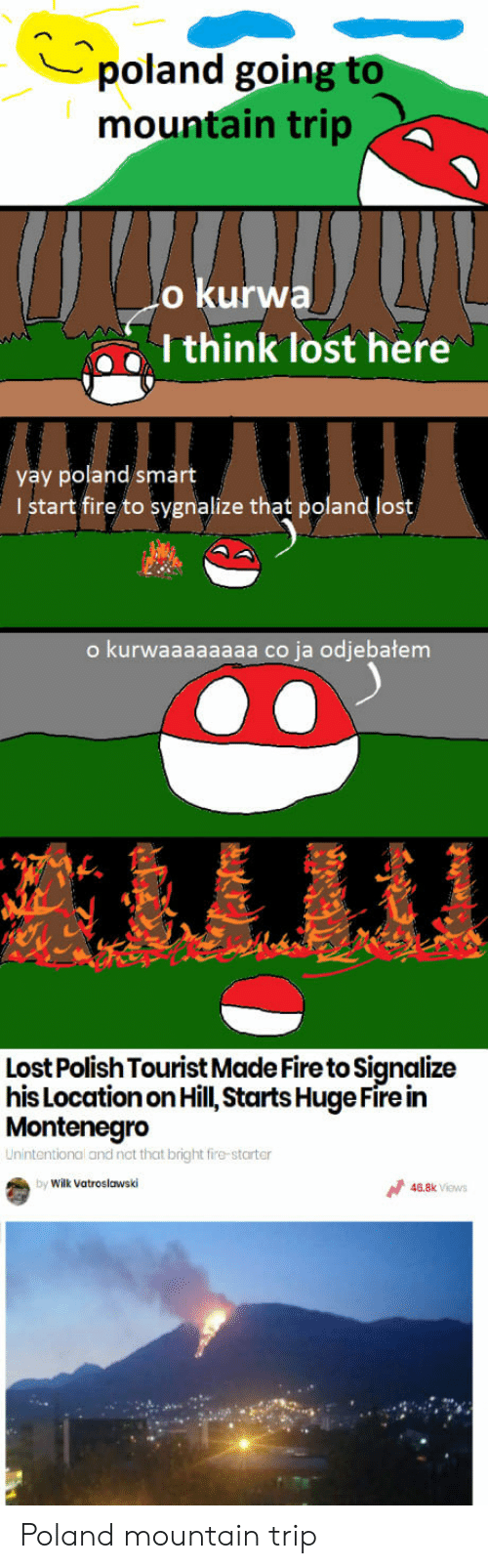 Polishable: poland going to  mountain trip  o kurwa  I think lost here  yay poland smart  I start fire to sygnalize that poland lost  o kurwaaaaaaaa co ja odjebatem  Lost Polish Tourist Made Fire to Signalize  hisLocationon Hill, Starts Huge Fire in  Montenegro  Unintentional and not that bright fire-starter  by Wilk Vatroslawski  46.8k ViewS Poland mountain trip