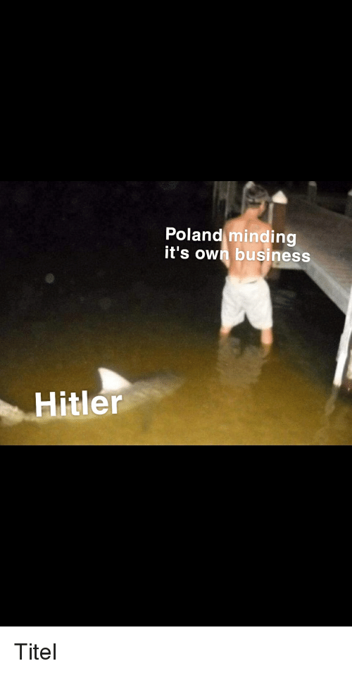 Business, History, and Hitler: Poland minding  it's own business  Hitler