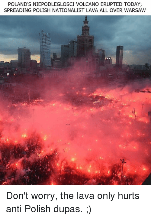 Memes, Today, and Volcano: POLAND'S NIEPODLEGLOSCI VOLCANO ERUPTED TODAY,  SPREADING POLISH NATIONALIST LAVA ALL OVER WARSAW Don't worry, the lava only hurts anti Polish dupas. ;)
