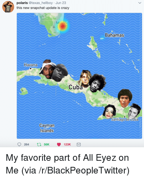 Blackpeopletwitter, Crazy, and Snapchat: polaris @texas_hellboy Jun 23  this new snapchat update is crazy  Miami  Bahamas  Havana  Cube  Santiago de cuba  Cayman  Islands  264  56K  123K <p>My favorite part of All Eyez on Me (via /r/BlackPeopleTwitter)</p>