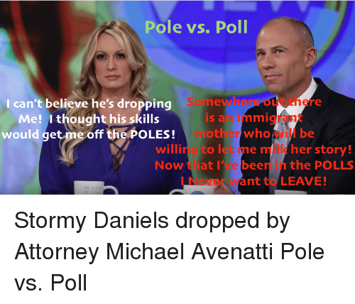 Michael, Never, and Thought: Pole vs. Poll  I can't believe he's dropping  out there  Me! I thought his skillsis a mmig  would get me off the POLES! other whoil be  willing to let me milk her story!  Now t nat I'Te been n the POLLS  l Never want to LEAVE!  AKE A Stormy Daniels dropped by Attorney Michael Avenatti Pole vs. Poll