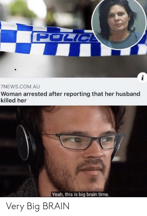 Police, Yeah, and Brain: POLICE  7NEWS.COM.AU  Woman arrested after reporting that her husband  killed her  Yeah, this is big brain time. Very Big BRAIN