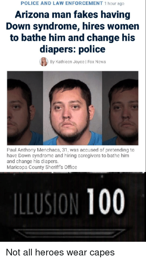 Anaconda, News, and Police: POLICE AND LAW ENFORCEMENT 1 hour ago  Arizona man fakes having  Down syndrome, hires women  to bathe him and change his  diapers: police  By Kathleen Joyce l Fox News  Paul Anthony Menchaca, 31, was accused of pretending to  have Down syndrome and hiring caregivers to bathe him  and change his diapers.  Maricopa County Sheriff's Office  ILLUSION 100
