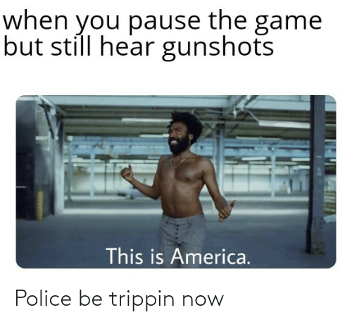 Police: Police be trippin now