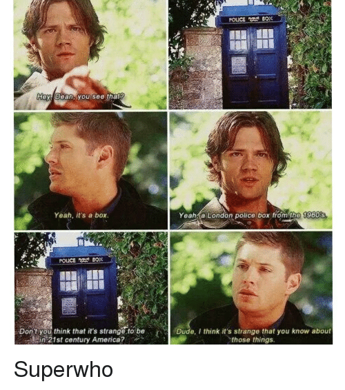 Memes, 🤖, and 21st Century: POLICE BOX  Hey Dean, you see that  Yeah, it's a box  Yeah a London police box from the 1960s  Don't you think it's strange to be  Dude, think it's strange that you know about  in 21st century America?  those things Superwho