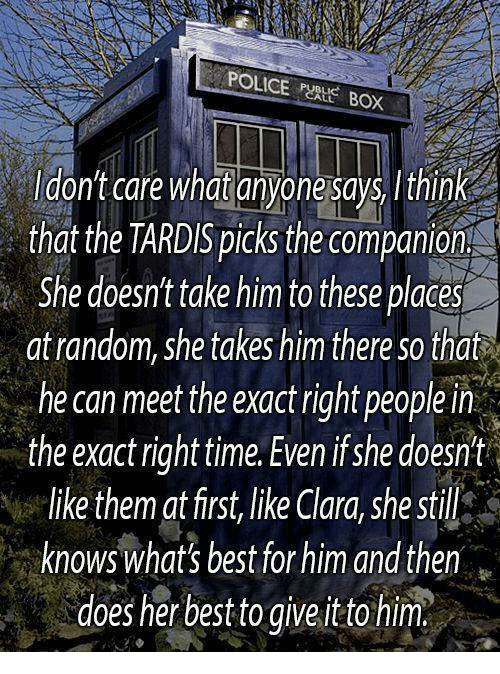 Memes, Police, and Best: POLICE  BOX  ldont care what anyone says Ithink  that the TARD'S picks the companion  She doesnt take him to these places  atrandom, she takes him there so that  he can meet the exact right people in  the exact right time. Even ifshe doesnt  like them at first,like Clara, she still  knowswhat's best for him and then  doesherbesttogive.ittohim,i