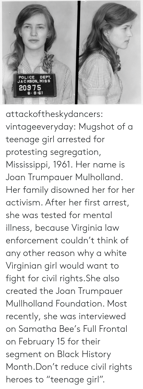 """Black History Month, Family, and Police: POLICE DEPT.  JAC KSON, MISS  20975  6. 8.61 attackoftheskydancers: vintageeveryday:   Mugshot of a teenage girl arrested for protesting segregation, Mississippi, 1961. Her name is Joan Trumpauer Mulholland. Her family disowned her for her activism. After her first arrest, she was tested for mental illness, because Virginia law enforcement couldn't think of any other reason why a white Virginian girl would want to fight for civil rights.She also created the Joan Trumpauer Mullholland Foundation. Most recently, she was interviewed on Samatha Bee's Full Frontal on February 15 for their segment on Black History Month.Don't reduce civil rights heroes to """"teenage girl""""."""