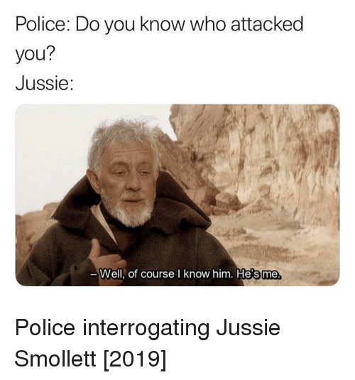 do-you-know-who: Police: Do you know who attacked  you?  Jussie:  Well, of course I know him. He's me Police interrogating Jussie Smollett [2019]