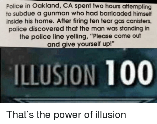 "Anaconda, Police, and Home: Police in Oakland, CA spent two hours attempting  to subdue a gunman who had barricaded himself  inside his home. After firing ten tear gas canisters,  police discovered that the man was standing in  the police line yelling, ""Please come out  and give yourself up!""  ILLUSION 100 That's the power of illusion"