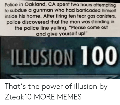 "Anaconda, Dank, and Memes: Police in Oakland, CA spent two hours attempting  to subdue a gunman who had barricaded himself  inside his home. After firing ten tear gas canisters,  police discovered that the man was standing in  the police line yelling, ""Please come out  and give yourself up!""  ILLUSION 100 That's the power of illusion by Zteak10 MORE MEMES"