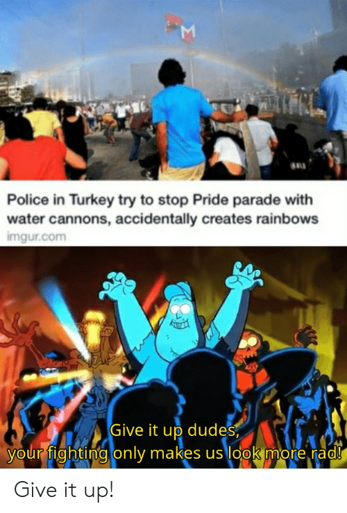 rainbows: Police in Turkey try to stop Pride parade with  water cannons, accidentally creates rainbows  imgur.com  Give it up dudes  your fighting only makes us look more rad!  Σ Give it up!